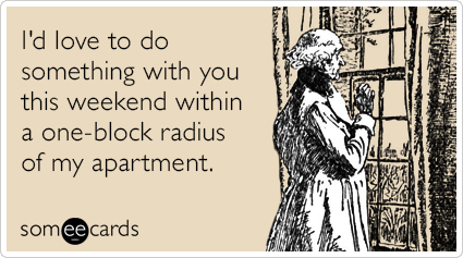someecards.com - I'd love to do something with you this weekend within a one-block radius of my apartment.