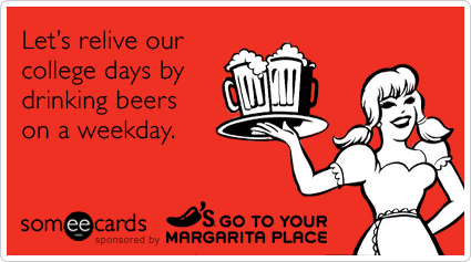 Let's relive our college days by drinking beers on a weekday