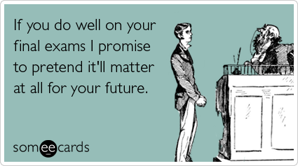 If you do well on your final exams I promise to pretend it'll matter at all for your future