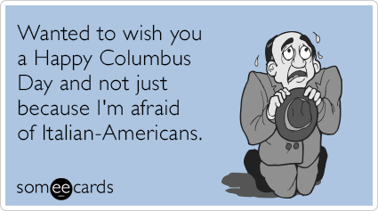 Wanted to wish you a Happy Columbus Day and not just because I'm afraid of Italian-Americans.