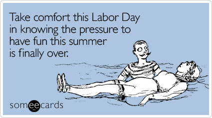 someecards.com - Take comfort this Labor Day in knowing the pressure to have fun this summer is finally over