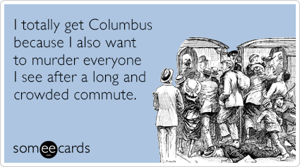 I totally get Columbus because I also want to murder everyone I see after a long and crowded commute.