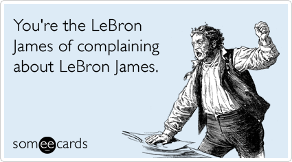 You're the LeBron James of complaining about LeBron James.