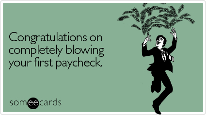 Congratulations on completely blowing your first paycheck