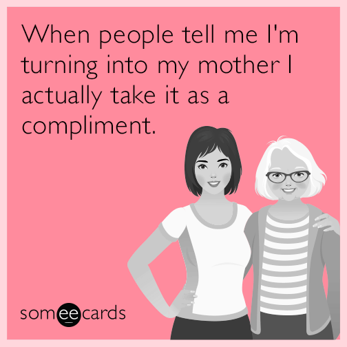 When people tell me I'm turning into my mother I actually take it as a compliment.