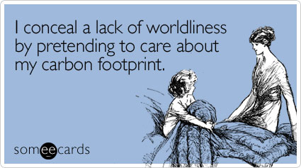 I conceal a lack of worldliness by pretending to care about my carbon footprint