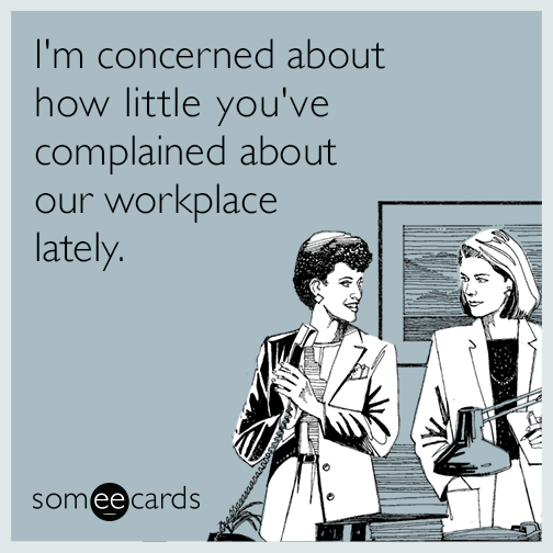 I'm concerned about how little you've complained about our workplace lately.