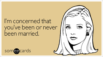 I'm concerned that you've been or never been married