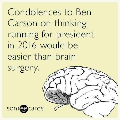 Condolences to Ben Carson on thinking running for president in 2016 would be easier than brain surgery.