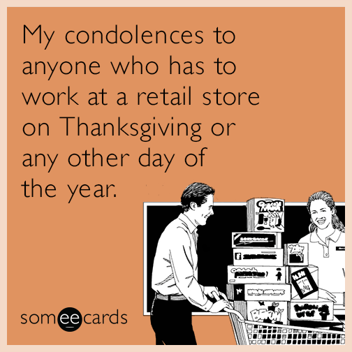 My condolences to anyone who has to work at a retail store on Thanksgiving or any other day of the year.