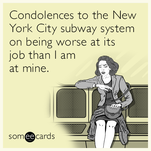 Condolences to the New York City subway system on being worse at its job than I am at mine.
