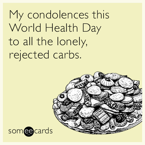 My condolences this World Health Day to all the lonely, rejected carbs.