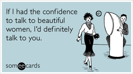 If I had the confidence to talk to beautiful women, I'd definitely talk to you.