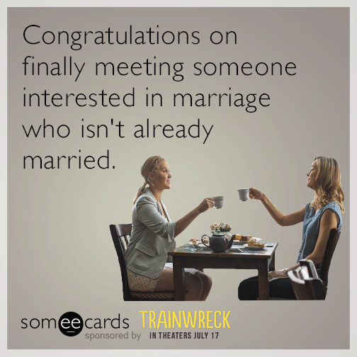 Congratulations on finally meeting someone interested in marriage who isn't already married.