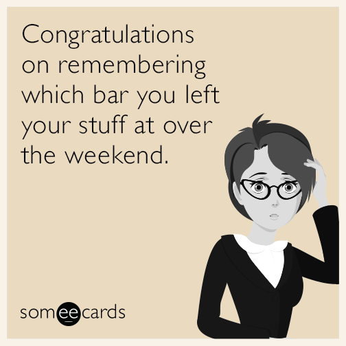 Congratulations on remembering which bar you left your stuff at over the weekend.