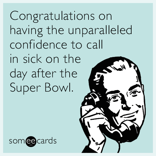 Congratulations on having the unparalleled confidence to call in sick on the day after the Super Bowl.