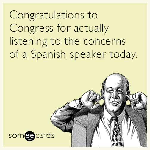 Congratulations to Congress for actually listening to the concerns of a Spanish speaker today.