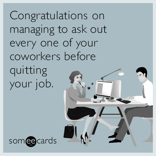 Congratulations on managing to ask out every one of your coworkers before quitting your job.