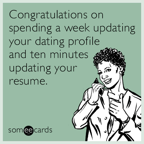 Congratulations on spending a week updating your dating profile and ten minutes updating your resume.