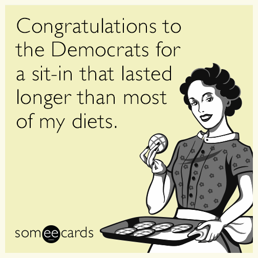 Congratulations to the Democrats for a sit-in that lasted longer than most of my diets.