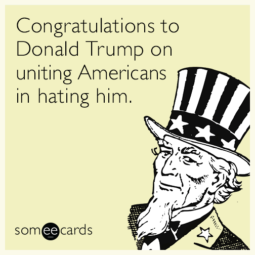 Congratulations to Donald Trump on uniting Americans in hating him.