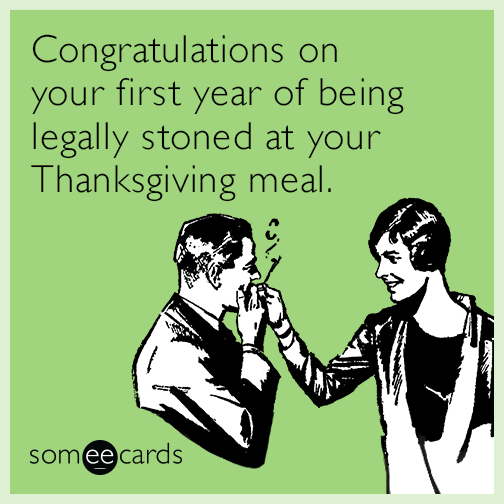Congratulations on your first year of being legally stoned at your Thanksgiving meal.