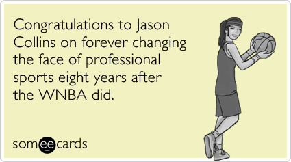 Congratulations to Jason Collins on forever changing the face of professional sports eight years after the WNBA did.