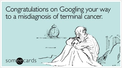 Congratulations on Googling your way to a misdiagnosis of terminal cancer