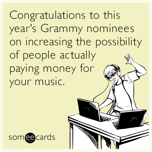 Congratulations to this year's Grammy nominees on increasing the possibility of people actually paying money for your music.