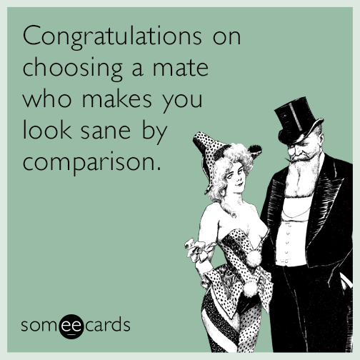 Congratulations on choosing a mate who makes you look sane by comparison.