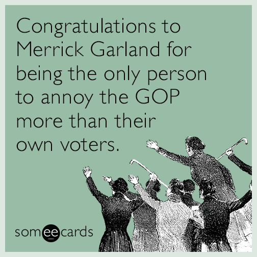 Congratulations to Merrick Garland for being the only person to annoy the GOP more than their own voters.