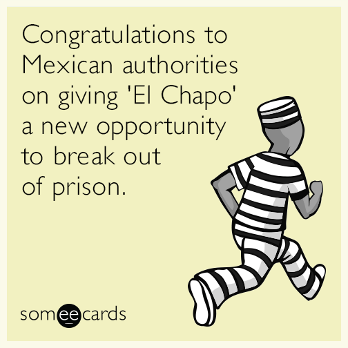 Congratulations to Mexican authorities on giving El Chapo a new opportunity to break out of priso