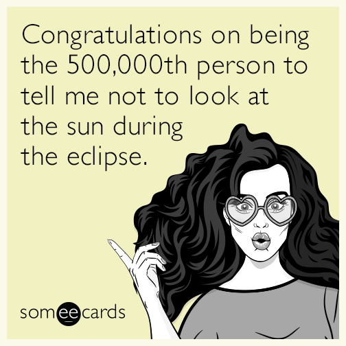 Congratulations on being the 500,000th person to tell me not to look at the sun during the eclipse.