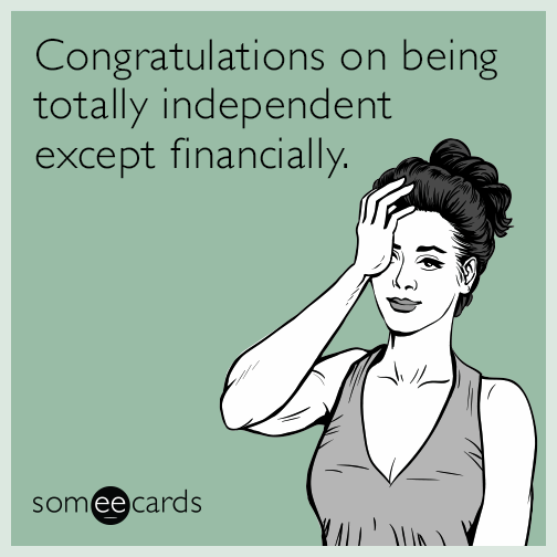 Congratulations on being totally independent except financially.