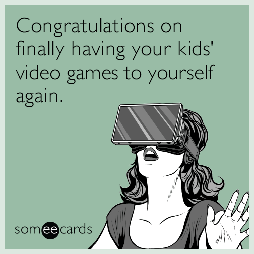 Congratulations on finally having your kids' video games to yourself again.