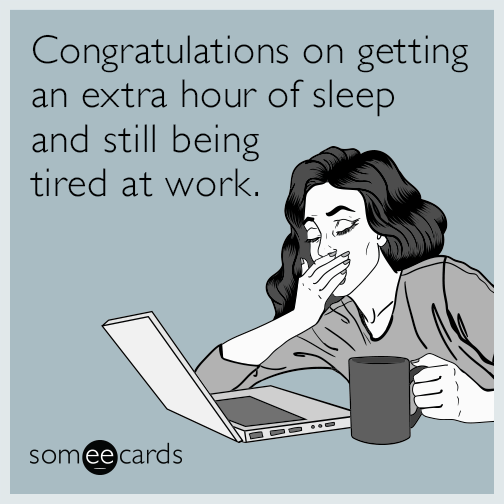 Congratulations on getting an extra hour of sleep and still being tired at work.