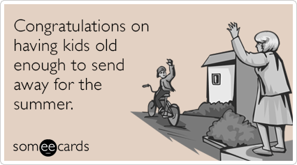 Congratulations on having kids old enough to send away for the summer.