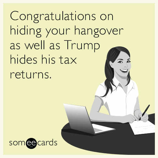 Congratulations on hiding your hangover as well as Trump hides his tax returns.