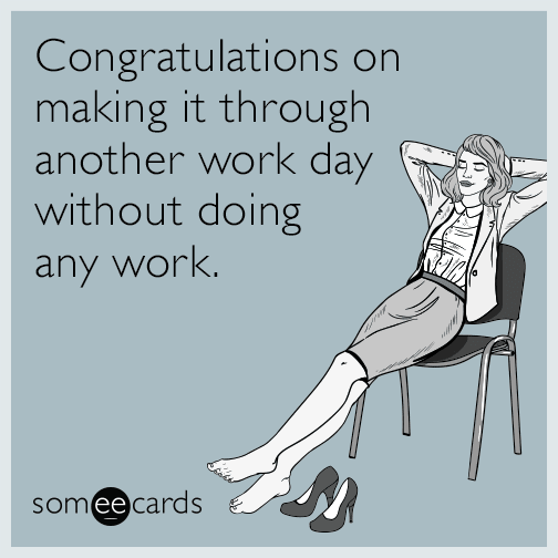 Congratulations on making it through another work day without doing any work.