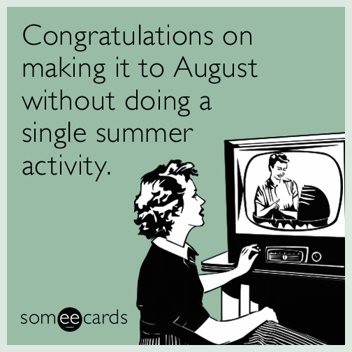 Congratulations on making it to August without doing a single summer activity.
