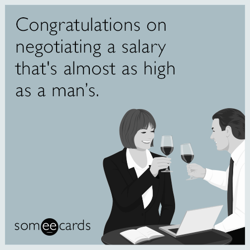 Congratulations on negotiating a salary that's almost as high as a man's.
