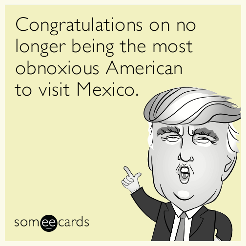 Congratulations on no longer be the most obnoxious American to visit Mexico.