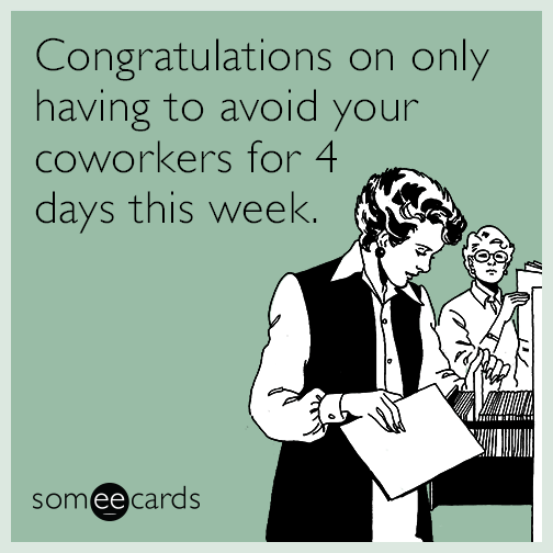 Congratulations on only having to avoid your coworkers for 4 days this week.