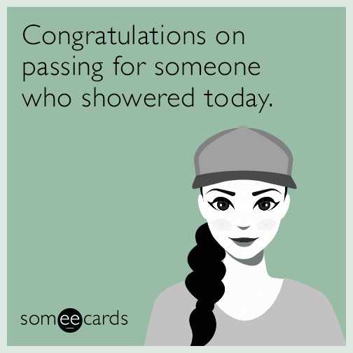 Congratulations on passing for someone who showered today.