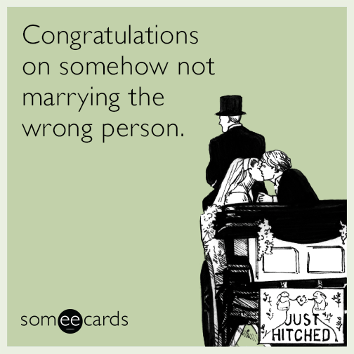 Congratulations on somehow not marrying the wrong person.