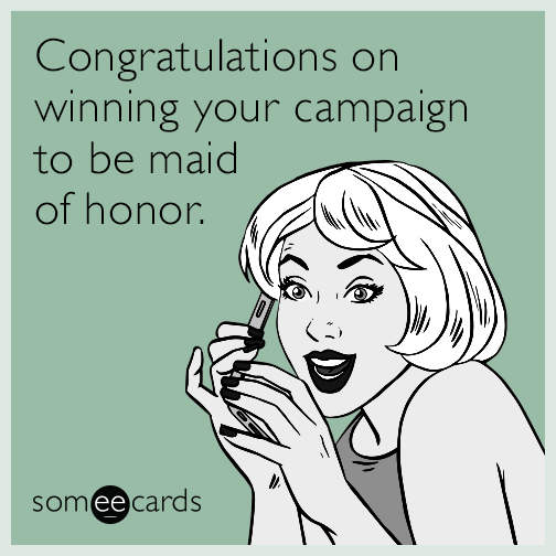 Congratulations on winning your campaign to be maid of honor.