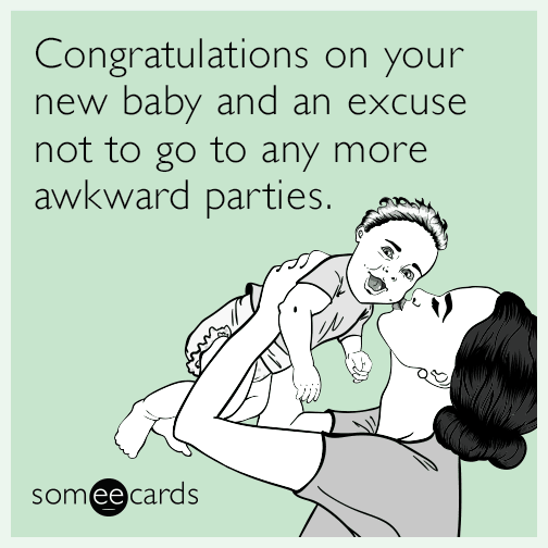 Congratulations on your new baby and an excuse not to go to any more awkward parties.