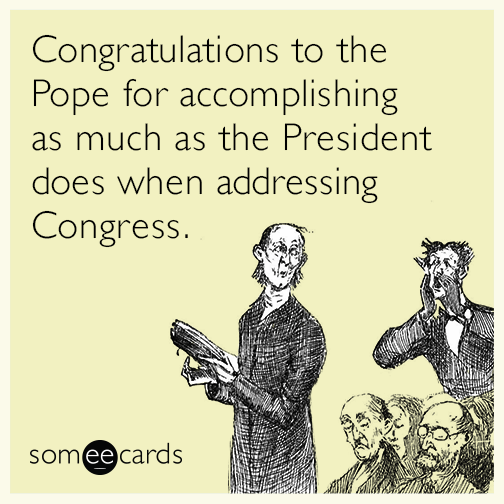 Congratulations to the Pope for accomplishing as much as the President does when addressing Congress.