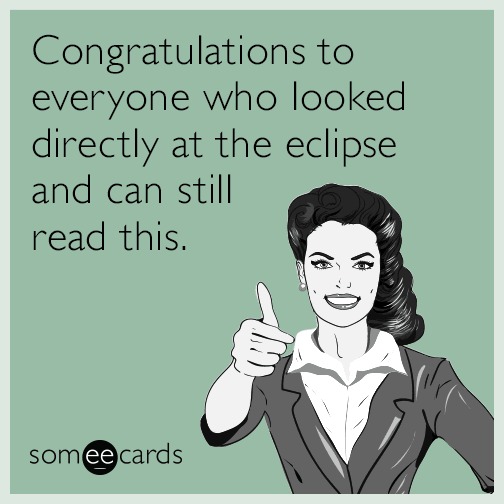 Congratulations to everyone who looked directly at the eclipse and can still read this.