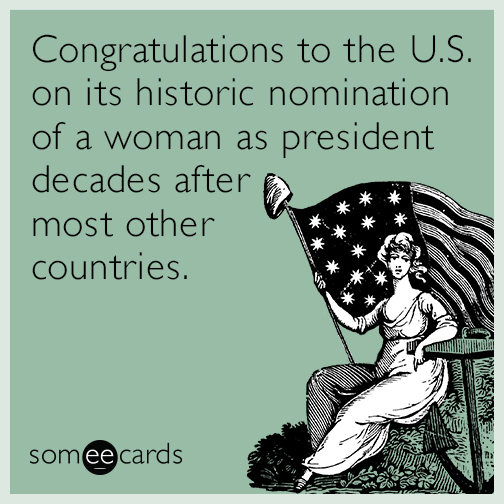 Congratulations to the U.S. on its historic nomination of a woman as president decades after most other countries.